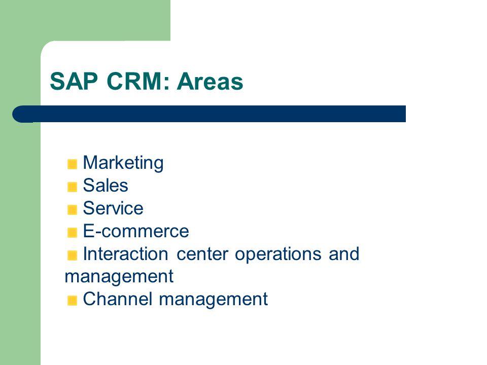SAP CRM: Areas Marketing Sales Service E-commerce Interaction center operations and management Channel management