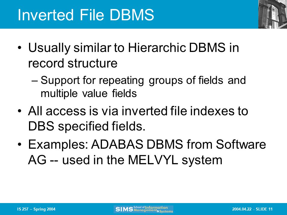 SLIDE 11IS 257 – Spring 2004 Inverted File DBMS Usually similar to Hierarchic DBMS in record structure –Support for repeating groups of fields and multiple value fields All access is via inverted file indexes to DBS specified fields.