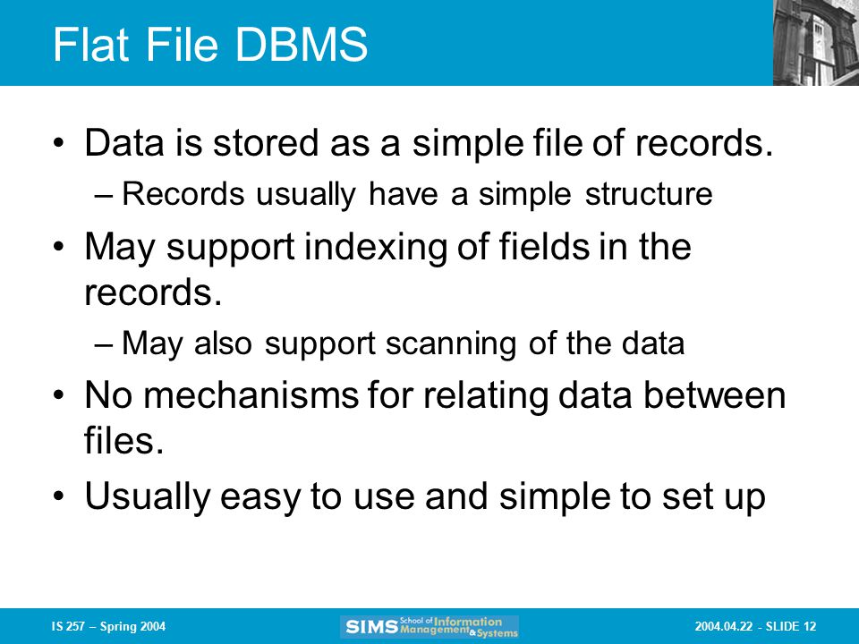 SLIDE 12IS 257 – Spring 2004 Flat File DBMS Data is stored as a simple file of records.