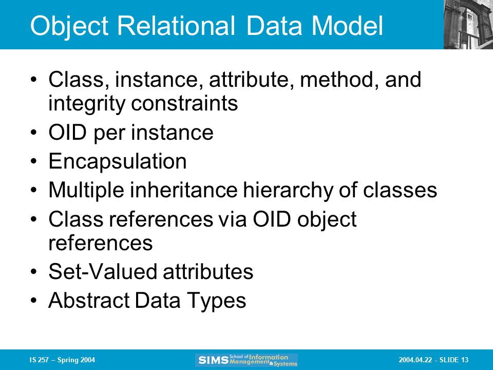 SLIDE 13IS 257 – Spring 2004 Object Relational Data Model Class, instance, attribute, method, and integrity constraints OID per instance Encapsulation Multiple inheritance hierarchy of classes Class references via OID object references Set-Valued attributes Abstract Data Types