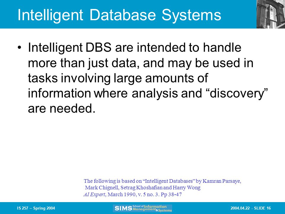 SLIDE 16IS 257 – Spring 2004 Intelligent Database Systems Intelligent DBS are intended to handle more than just data, and may be used in tasks involving large amounts of information where analysis and discovery are needed.