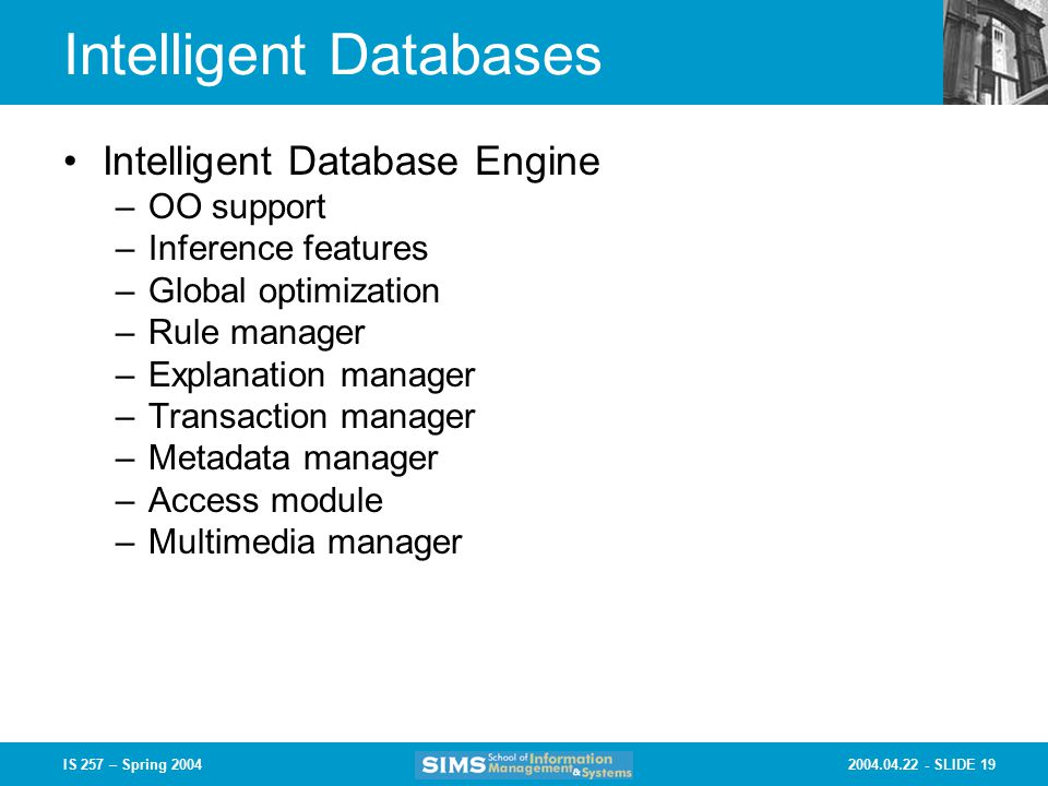 SLIDE 19IS 257 – Spring 2004 Intelligent Databases Intelligent Database Engine –OO support –Inference features –Global optimization –Rule manager –Explanation manager –Transaction manager –Metadata manager –Access module –Multimedia manager