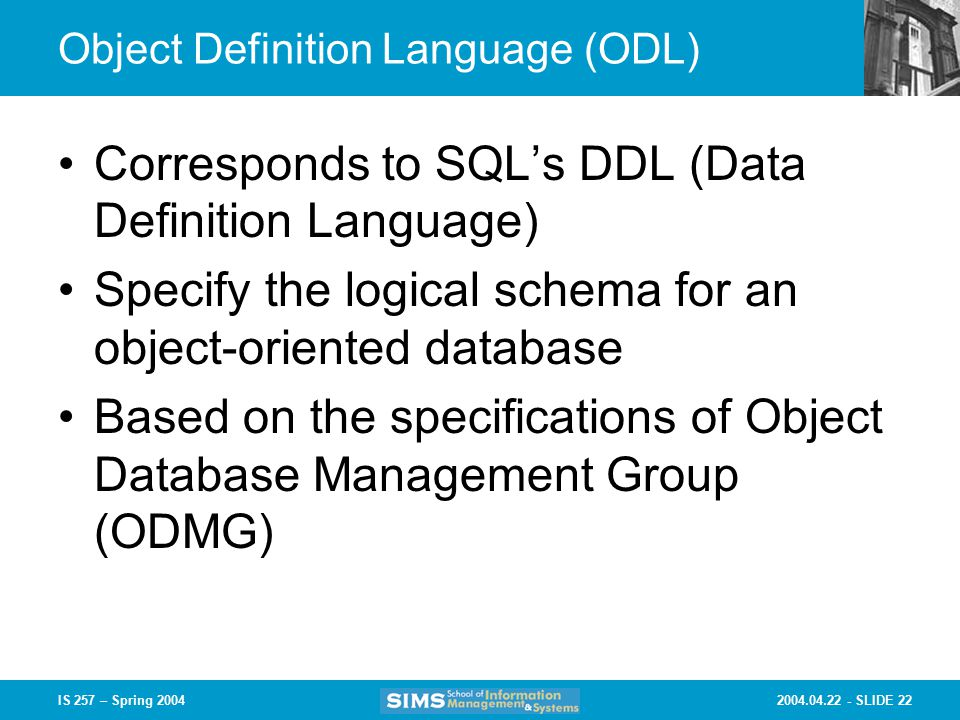 SLIDE 22IS 257 – Spring 2004 Object Definition Language (ODL) Corresponds to SQL's DDL (Data Definition Language) Specify the logical schema for an object-oriented database Based on the specifications of Object Database Management Group (ODMG)