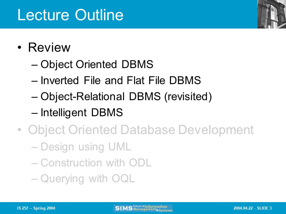 SLIDE 3IS 257 – Spring 2004 Lecture Outline Review –Object Oriented DBMS –Inverted File and Flat File DBMS –Object-Relational DBMS (revisited) –Intelligent DBMS Object Oriented Database Development –Design using UML –Construction with ODL –Querying with OQL