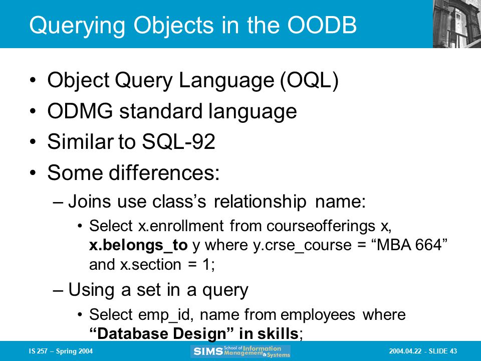 SLIDE 43IS 257 – Spring 2004 Querying Objects in the OODB Object Query Language (OQL) ODMG standard language Similar to SQL-92 Some differences: –Joins use class's relationship name: Select x.enrollment from courseofferings x, x.belongs_to y where y.crse_course = MBA 664 and x.section = 1; –Using a set in a query Select emp_id, name from employees where Database Design in skills;