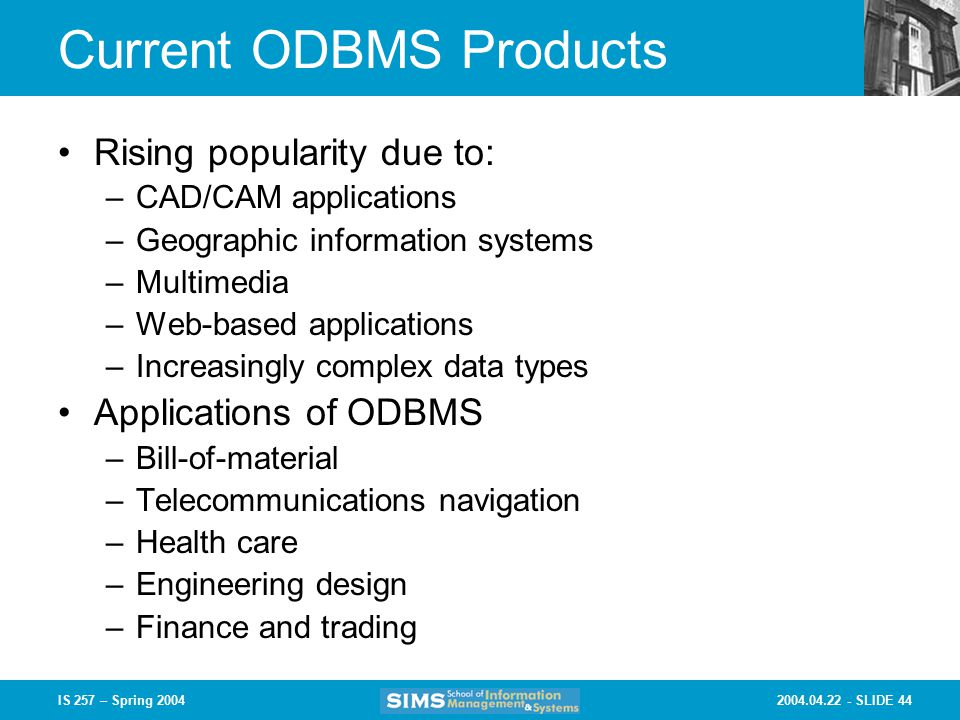 SLIDE 44IS 257 – Spring 2004 Current ODBMS Products Rising popularity due to: –CAD/CAM applications –Geographic information systems –Multimedia –Web-based applications –Increasingly complex data types Applications of ODBMS –Bill-of-material –Telecommunications navigation –Health care –Engineering design –Finance and trading