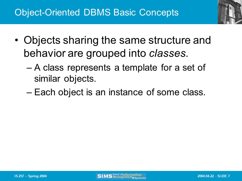 SLIDE 7IS 257 – Spring 2004 Object-Oriented DBMS Basic Concepts Objects sharing the same structure and behavior are grouped into classes.