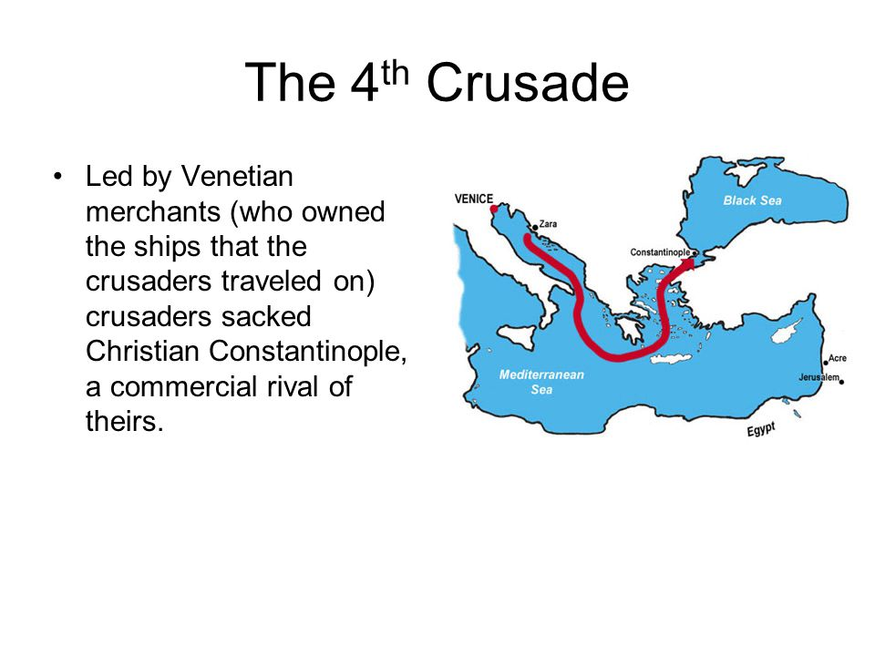 The 4 th Crusade Led by Venetian merchants (who owned the ships that the crusaders traveled on) crusaders sacked Christian Constantinople, a commercial rival of theirs.