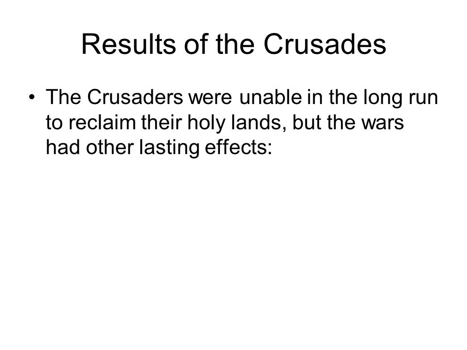 Results of the Crusades The Crusaders were unable in the long run to reclaim their holy lands, but the wars had other lasting effects: