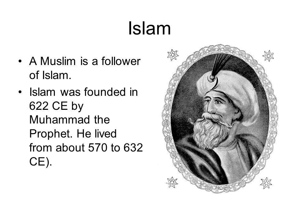 Islam A Muslim is a follower of Islam. Islam was founded in 622 CE by Muhammad the Prophet.