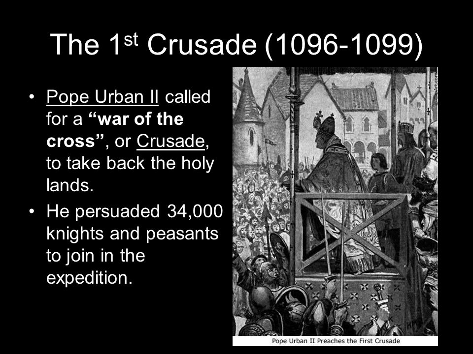 The 1 st Crusade (1096-1099) Pope Urban II called for a war of the cross , or Crusade, to take back the holy lands.