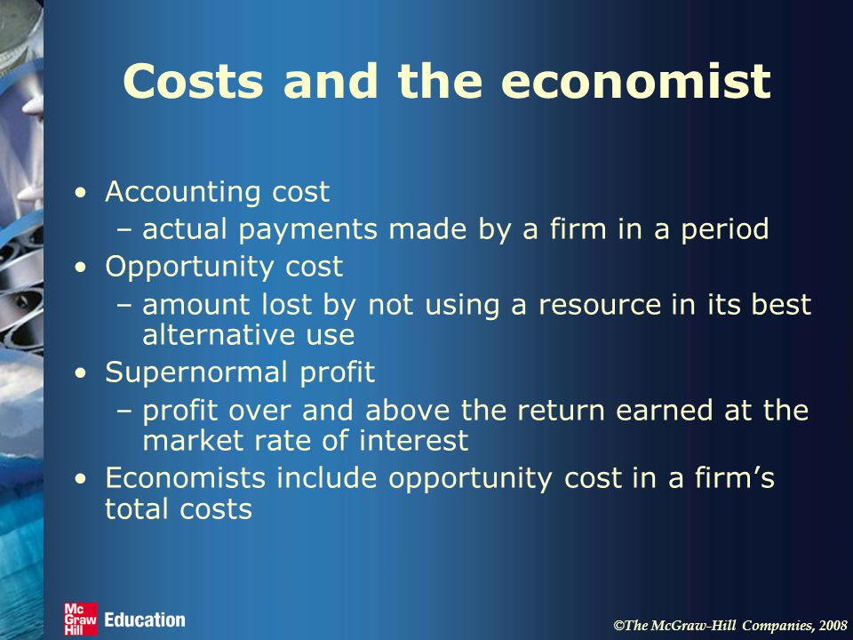 © The McGraw-Hill Companies, 2008 Costs and the economist Accounting cost –actual payments made by a firm in a period Opportunity cost –amount lost by not using a resource in its best alternative use Supernormal profit –profit over and above the return earned at the market rate of interest Economists include opportunity cost in a firm's total costs