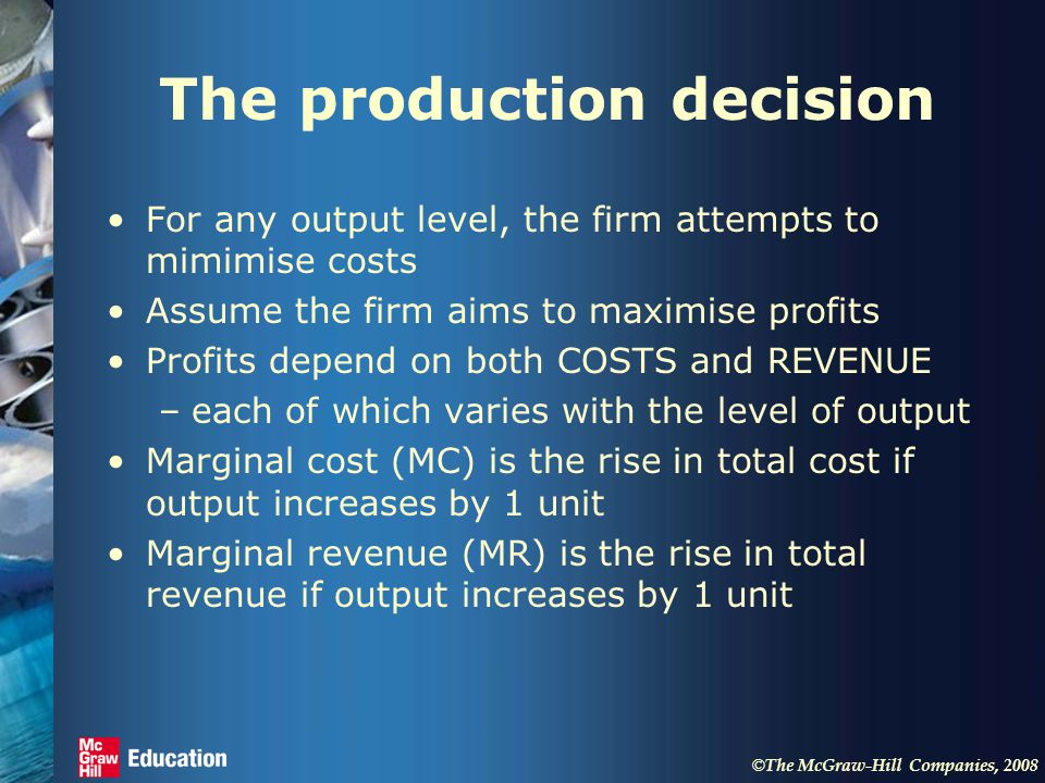 © The McGraw-Hill Companies, 2008 The production decision For any output level, the firm attempts to mimimise costs Assume the firm aims to maximise profits Profits depend on both COSTS and REVENUE –each of which varies with the level of output Marginal cost (MC) is the rise in total cost if output increases by 1 unit Marginal revenue (MR) is the rise in total revenue if output increases by 1 unit