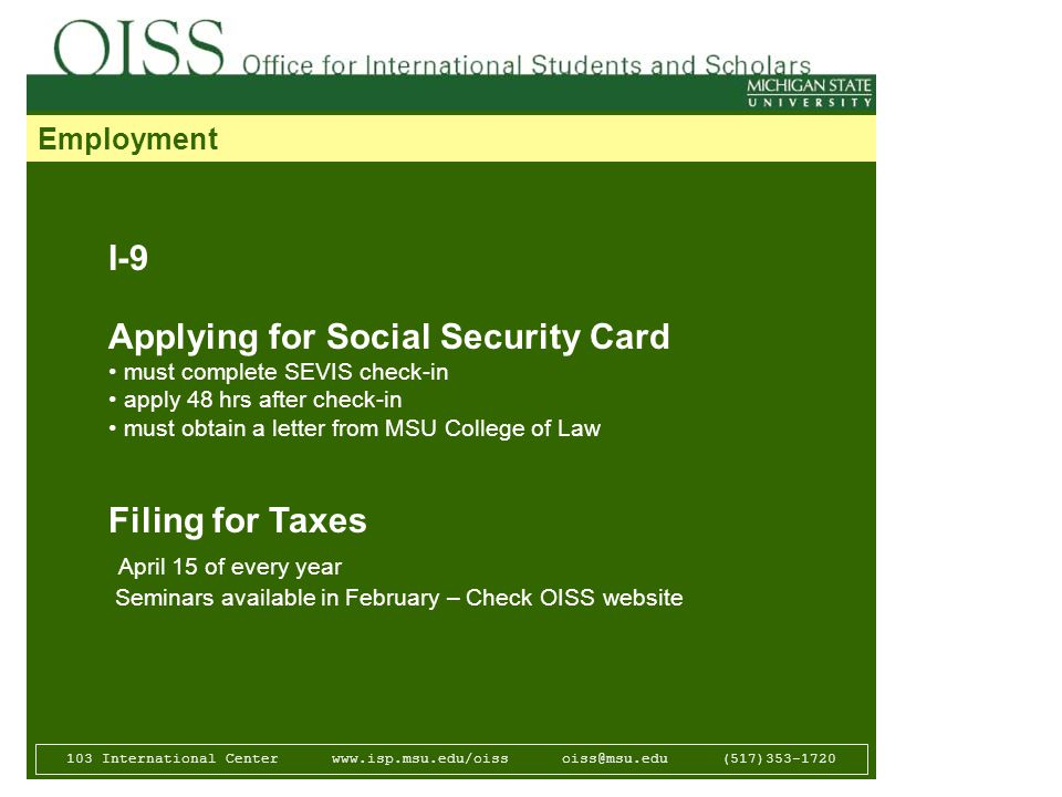 103 International Center   (517) Employment I-9 Applying for Social Security Card must complete SEVIS check-in apply 48 hrs after check-in must obtain a letter from MSU College of Law Filing for Taxes April 15 of every year Seminars available in February – Check OISS website