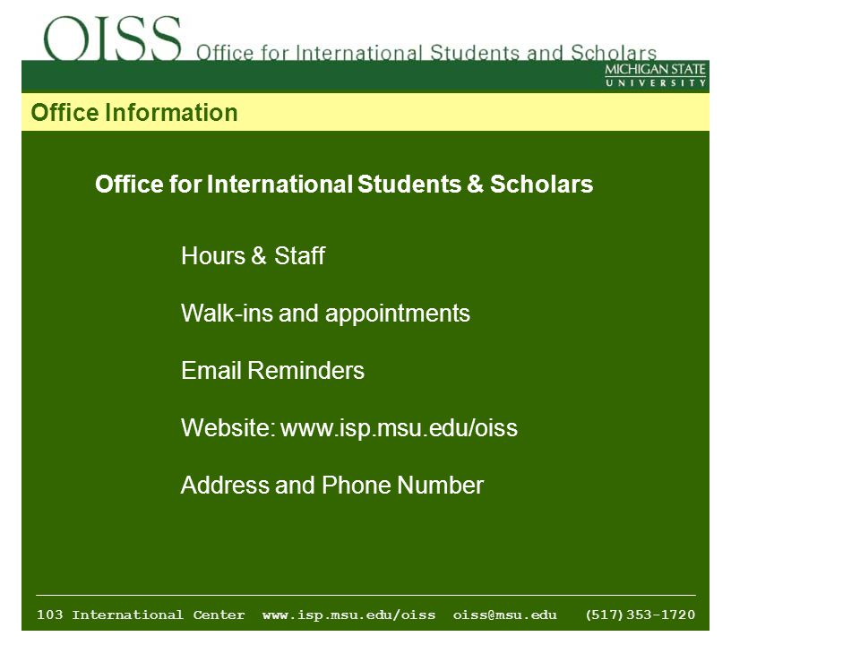 Office Information Office for International Students & Scholars Hours & Staff Walk-ins and appointments  Reminders Website:   Address and Phone Number 103 International Center   (517)