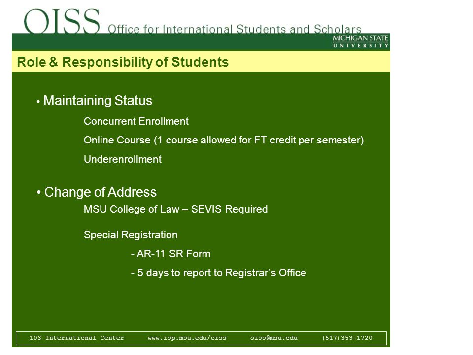 103 International Center   (517) Role & Responsibility of Students Maintaining Status Concurrent Enrollment Online Course (1 course allowed for FT credit per semester) Underenrollment Change of Address MSU College of Law – SEVIS Required Special Registration - AR-11 SR Form - 5 days to report to Registrar's Office