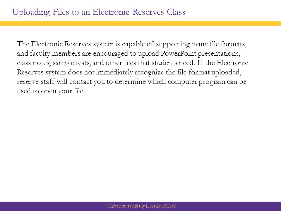 Uploading Files to an Electronic Reserves Class University at Albany Libraries, SUNY The Electronic Reserves system is capable of supporting many file formats, and faculty members are encouraged to upload PowerPoint presentations, class notes, sample tests, and other files that students need.