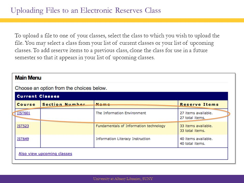 Uploading Files to an Electronic Reserves Class University at Albany Libraries, SUNY To upload a file to one of your classes, select the class to which you wish to upload the file.