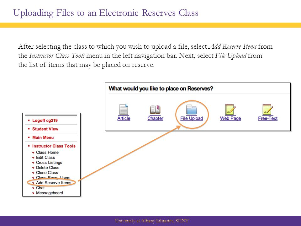 Uploading Files to an Electronic Reserves Class University at Albany Libraries, SUNY After selecting the class to which you wish to upload a file, select Add Reserve Items from the Instructor Class Tools menu in the left navigation bar.