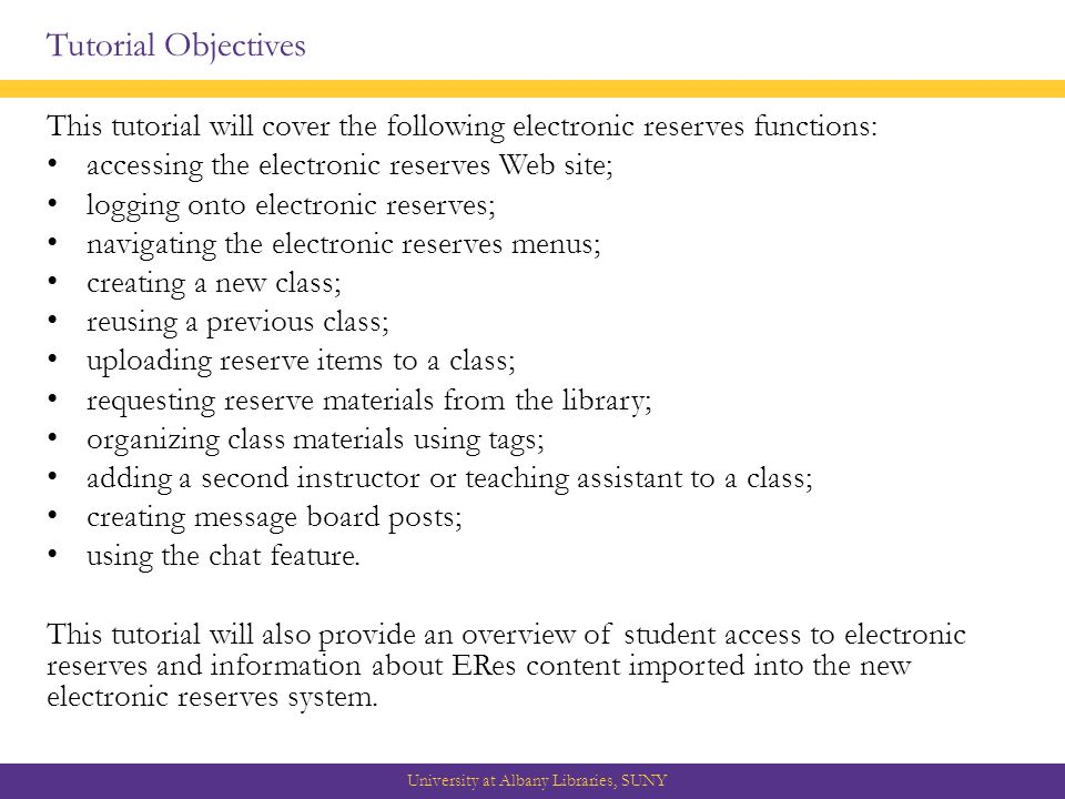 Tutorial Objectives This tutorial will cover the following electronic reserves functions: accessing the electronic reserves Web site; logging onto electronic reserves; navigating the electronic reserves menus; creating a new class; reusing a previous class; uploading reserve items to a class; requesting reserve materials from the library; organizing class materials using tags; adding a second instructor or teaching assistant to a class; creating message board posts; using the chat feature.