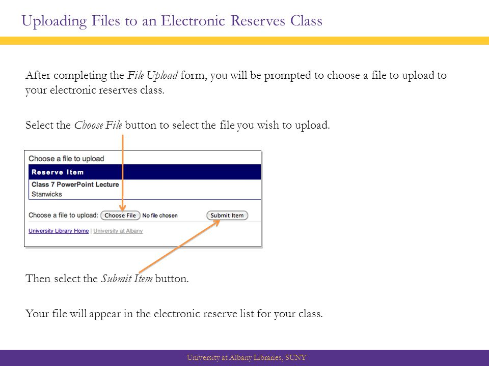 Uploading Files to an Electronic Reserves Class University at Albany Libraries, SUNY After completing the File Upload form, you will be prompted to choose a file to upload to your electronic reserves class.
