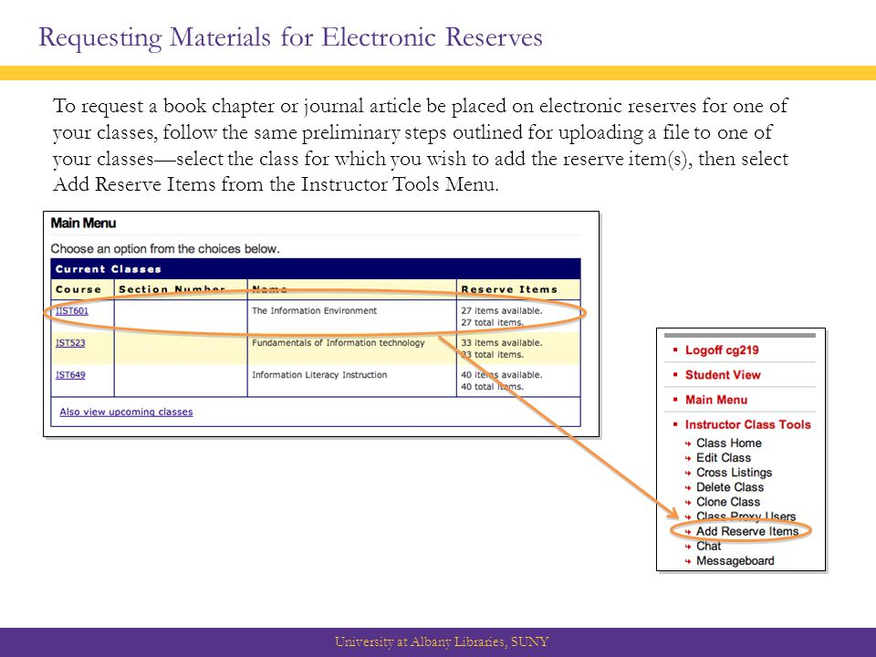 Requesting Materials for Electronic Reserves University at Albany Libraries, SUNY To request a book chapter or journal article be placed on electronic reserves for one of your classes, follow the same preliminary steps outlined for uploading a file to one of your classes—select the class for which you wish to add the reserve item(s), then select Add Reserve Items from the Instructor Tools Menu.