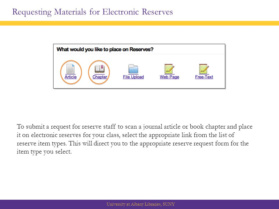 Requesting Materials for Electronic Reserves University at Albany Libraries, SUNY To submit a request for reserve staff to scan a journal article or book chapter and place it on electronic reserves for your class, select the appropriate link from the list of reserve item types.