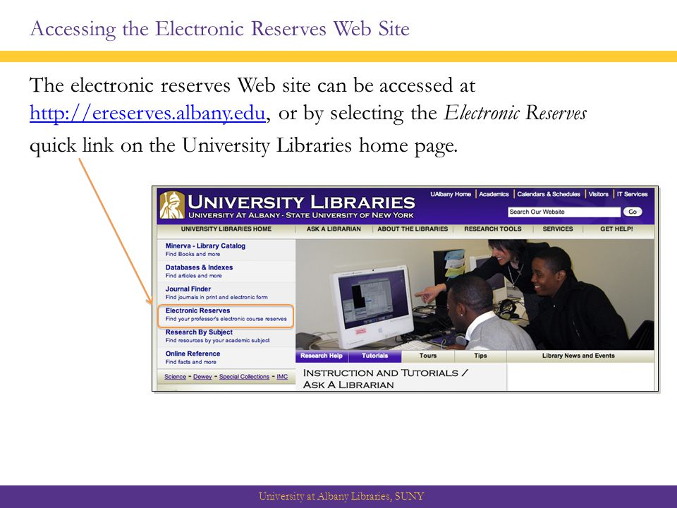 Accessing the Electronic Reserves Web Site The electronic reserves Web site can be accessed at   or by selecting the Electronic Reserves   quick link on the University Libraries home page.