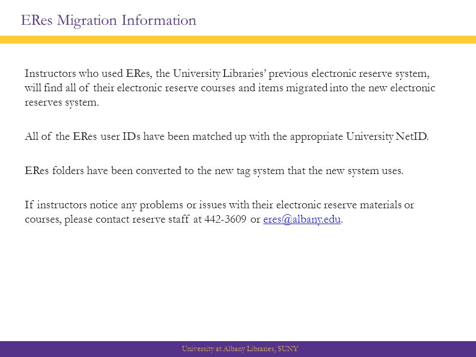 ERes Migration Information University at Albany Libraries, SUNY Instructors who used ERes, the University Libraries' previous electronic reserve system, will find all of their electronic reserve courses and items migrated into the new electronic reserves system.