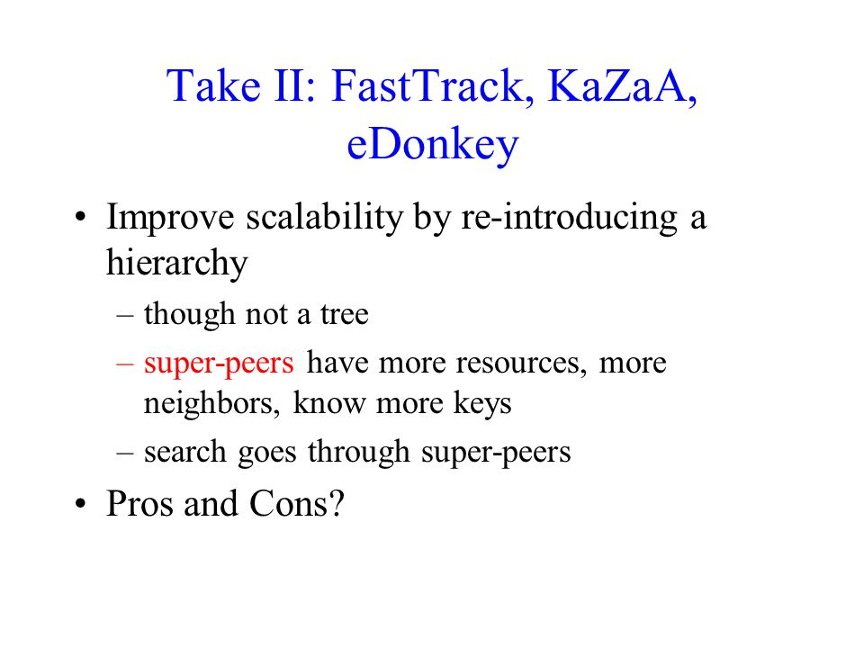 Take II: FastTrack, KaZaA, eDonkey Improve scalability by re-introducing a hierarchy –though not a tree –super-peers have more resources, more neighbors, know more keys –search goes through super-peers Pros and Cons