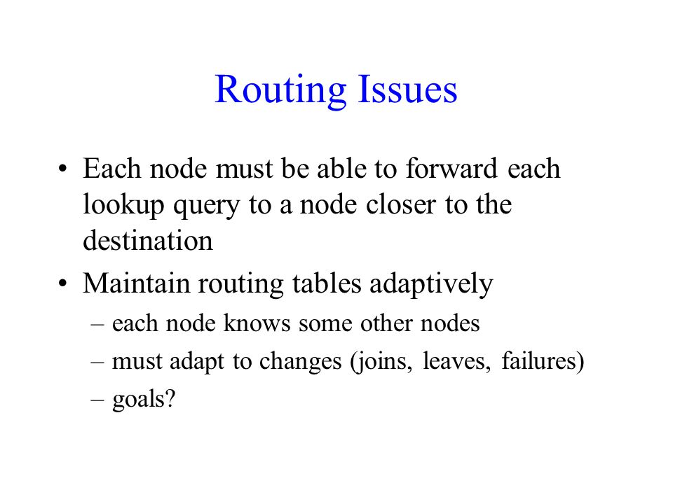Routing Issues Each node must be able to forward each lookup query to a node closer to the destination Maintain routing tables adaptively –each node knows some other nodes –must adapt to changes (joins, leaves, failures) –goals
