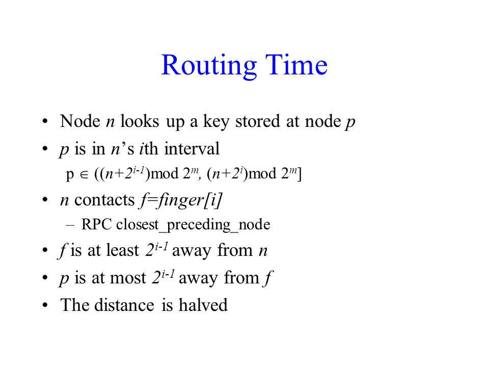 Routing Time Node n looks up a key stored at node p p is in n's ith interval p  ((n+2 i-1 )mod 2 m, (n+2 i )mod 2 m ] n contacts f=finger[i] –RPC closest_preceding_node f is at least 2 i-1 away from n p is at most 2 i-1 away from f The distance is halved