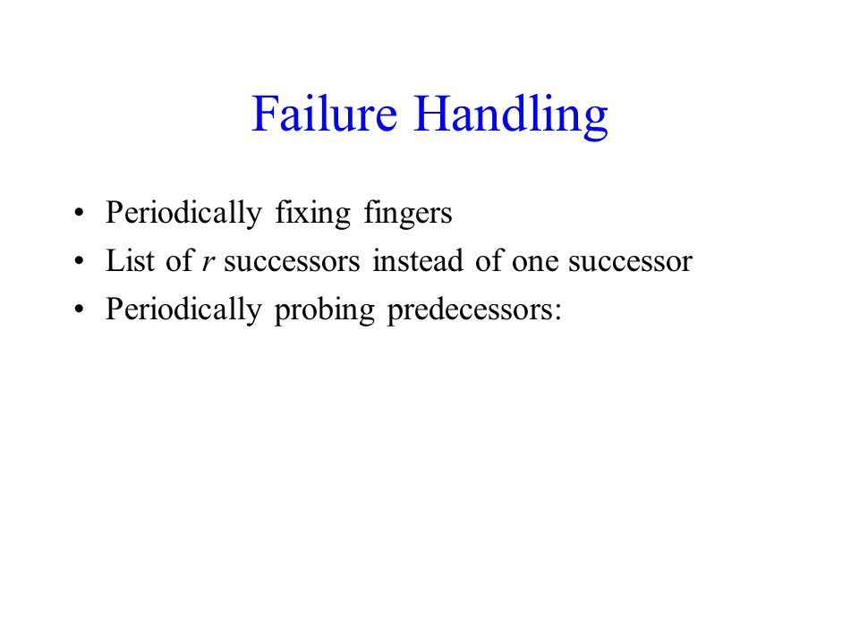 Failure Handling Periodically fixing fingers List of r successors instead of one successor Periodically probing predecessors: