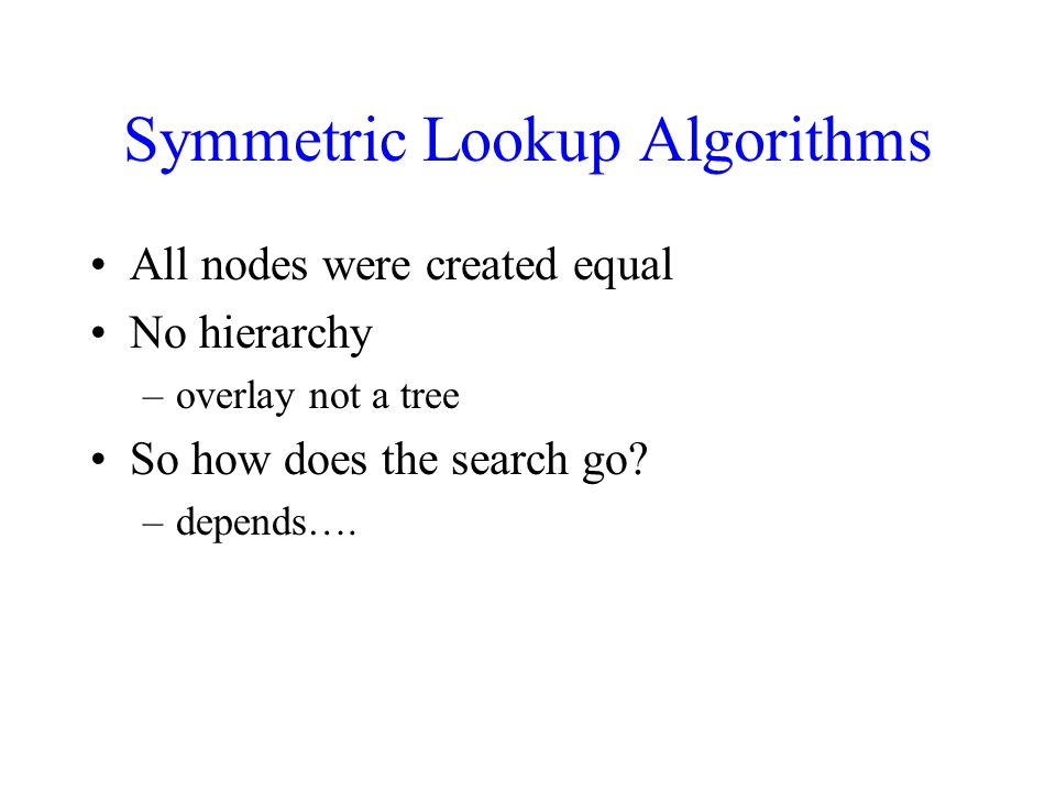 Symmetric Lookup Algorithms All nodes were created equal No hierarchy –overlay not a tree So how does the search go.