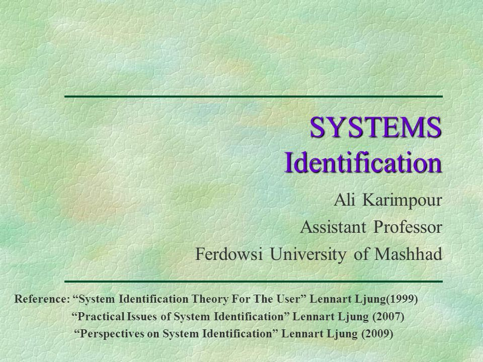 SYSTEMS Identification Ali Karimpour Assistant Professor Ferdowsi University of Mashhad Reference: System Identification Theory For The User Lennart Ljung(1999) Practical Issues of System Identification Lennart Ljung (2007) Perspectives on System Identification Lennart Ljung (2009)