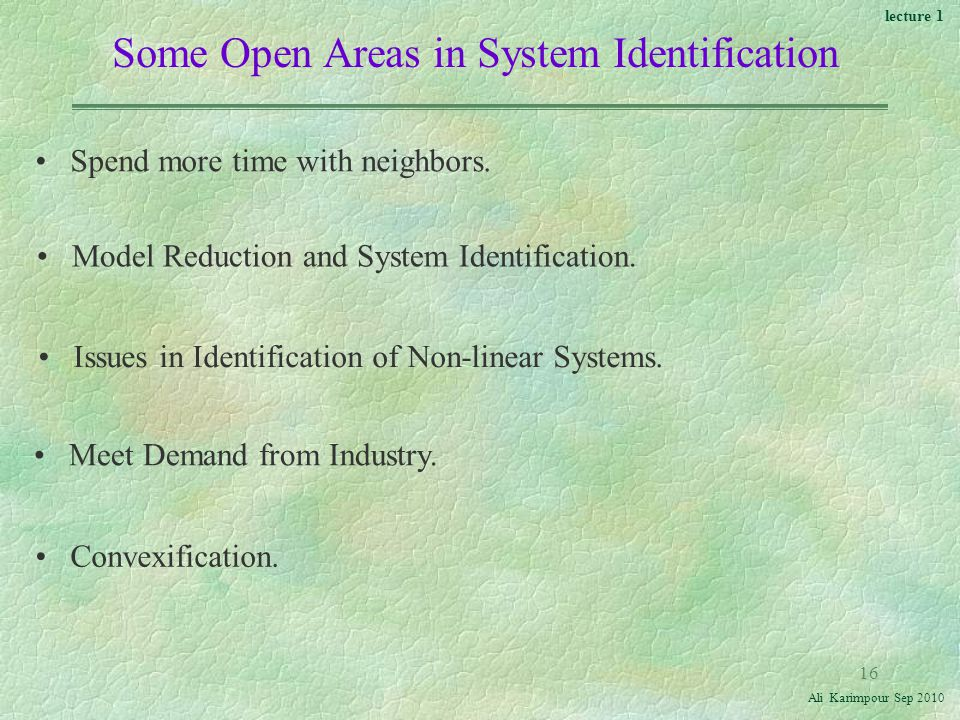 lecture 1 Ali Karimpour Sep Some Open Areas in System Identification Spend more time with neighbors.