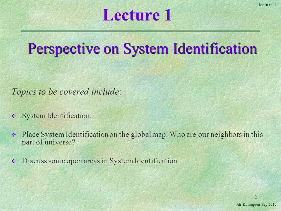 lecture 1 Ali Karimpour Sep Lecture 1 Perspective on System Identification Topics to be covered include: v System Identification.