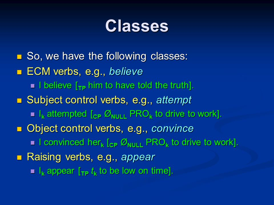 Classes So, we have the following classes: So, we have the following classes: ECM verbs, e.g., believe ECM verbs, e.g., believe I believe [ TP him to have told the truth].
