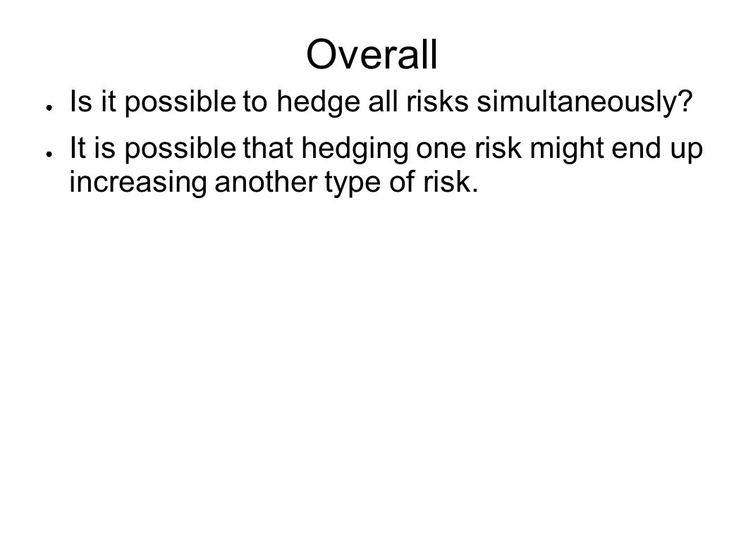 Overall ● Is it possible to hedge all risks simultaneously.