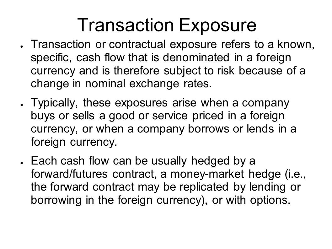Transaction Exposure ● Transaction or contractual exposure refers to a known, specific, cash flow that is denominated in a foreign currency and is therefore subject to risk because of a change in nominal exchange rates.