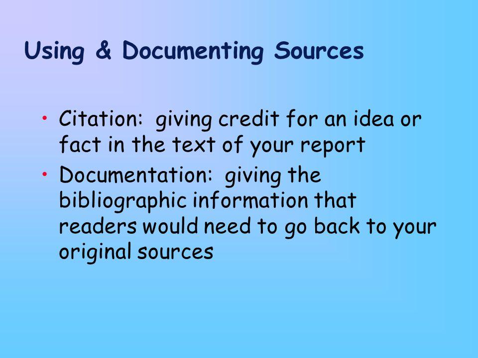 Using & Documenting Sources Citation: giving credit for an idea or fact in the text of your report Documentation: giving the bibliographic information that readers would need to go back to your original sources