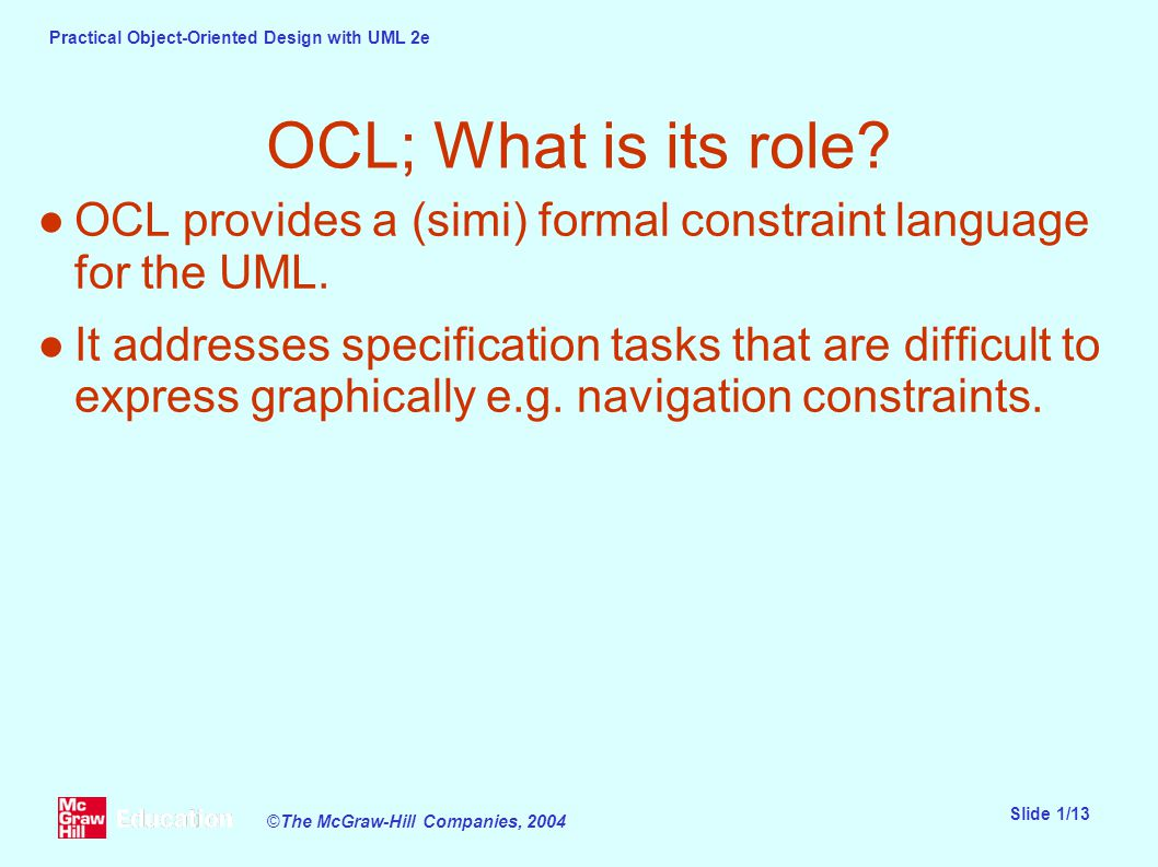 Practical Object-Oriented Design with UML 2e Slide 1/13 ©The McGraw-Hill Companies, 2004 OCL; What is its role.