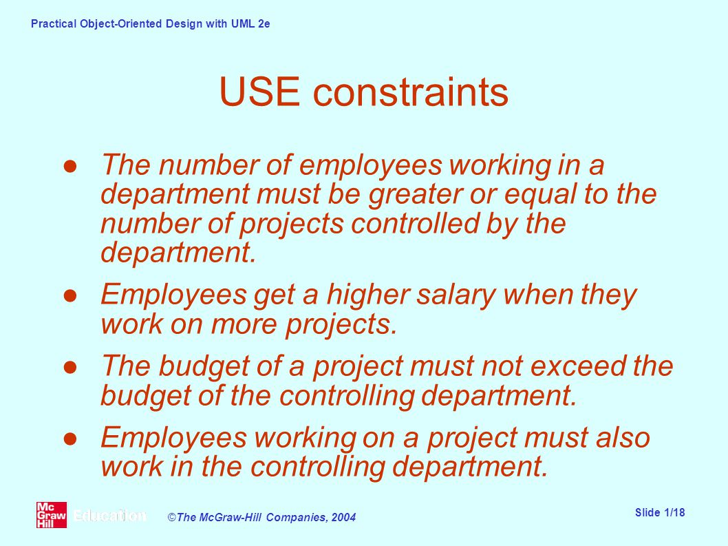 Practical Object-Oriented Design with UML 2e Slide 1/18 ©The McGraw-Hill Companies, 2004 USE constraints ●The number of employees working in a department must be greater or equal to the number of projects controlled by the department.