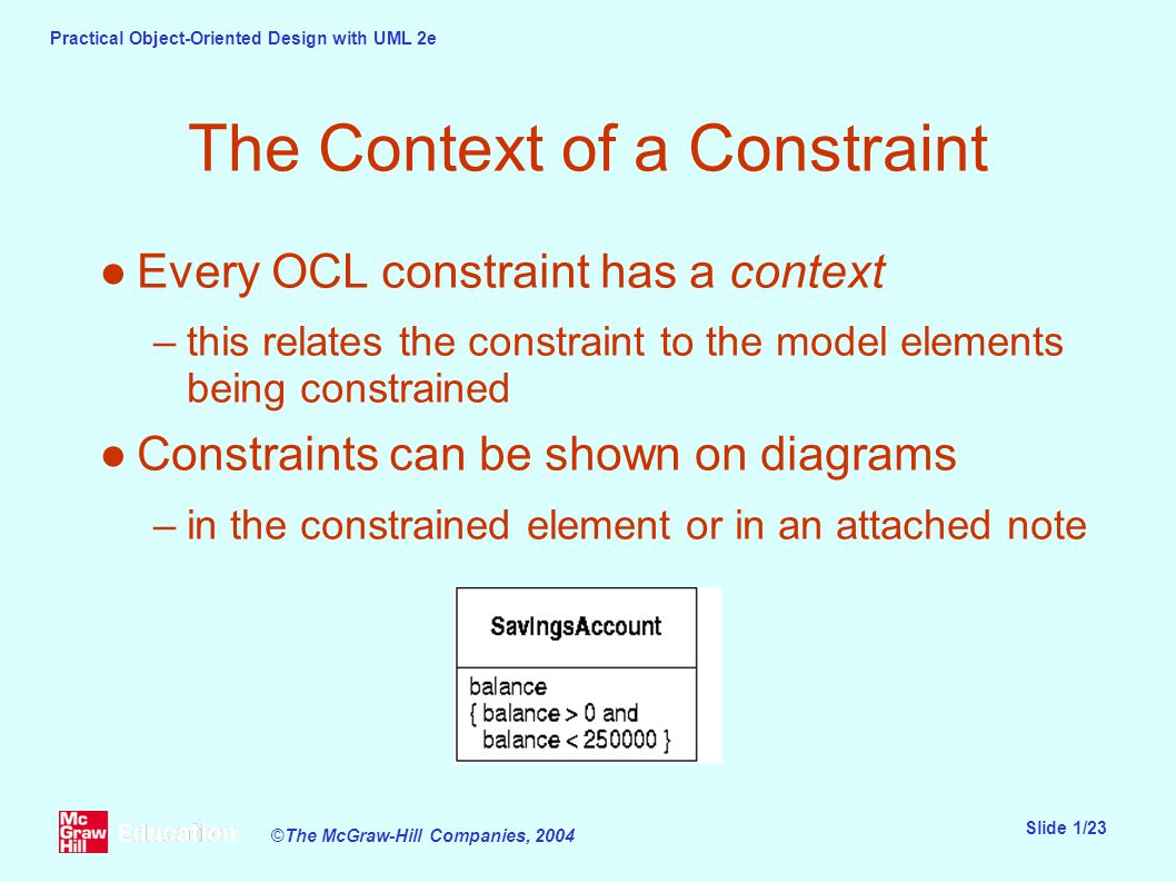 Practical Object-Oriented Design with UML 2e Slide 1/23 ©The McGraw-Hill Companies, 2004 The Context of a Constraint ●Every OCL constraint has a context –this relates the constraint to the model elements being constrained ●Constraints can be shown on diagrams –in the constrained element or in an attached note