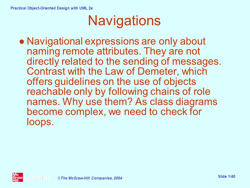 Practical Object-Oriented Design with UML 2e Slide 1/40 ©The McGraw-Hill Companies, 2004 Navigations ●Navigational expressions are only about naming remote attributes.