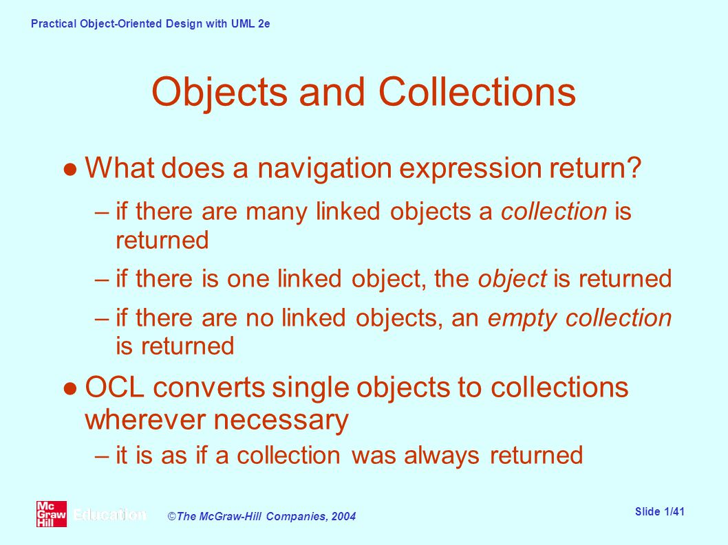 Practical Object-Oriented Design with UML 2e Slide 1/41 ©The McGraw-Hill Companies, 2004 Objects and Collections ●What does a navigation expression return.