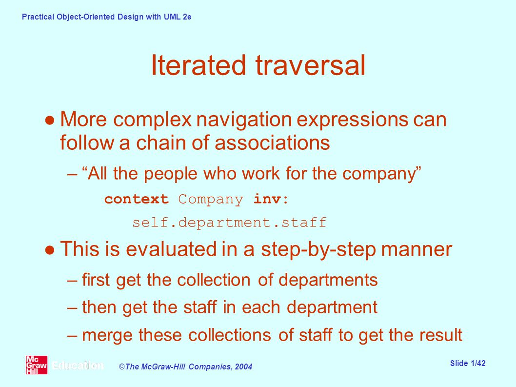 Practical Object-Oriented Design with UML 2e Slide 1/42 ©The McGraw-Hill Companies, 2004 Iterated traversal ●More complex navigation expressions can follow a chain of associations – All the people who work for the company context Company inv: self.department.staff ●This is evaluated in a step-by-step manner –first get the collection of departments –then get the staff in each department –merge these collections of staff to get the result