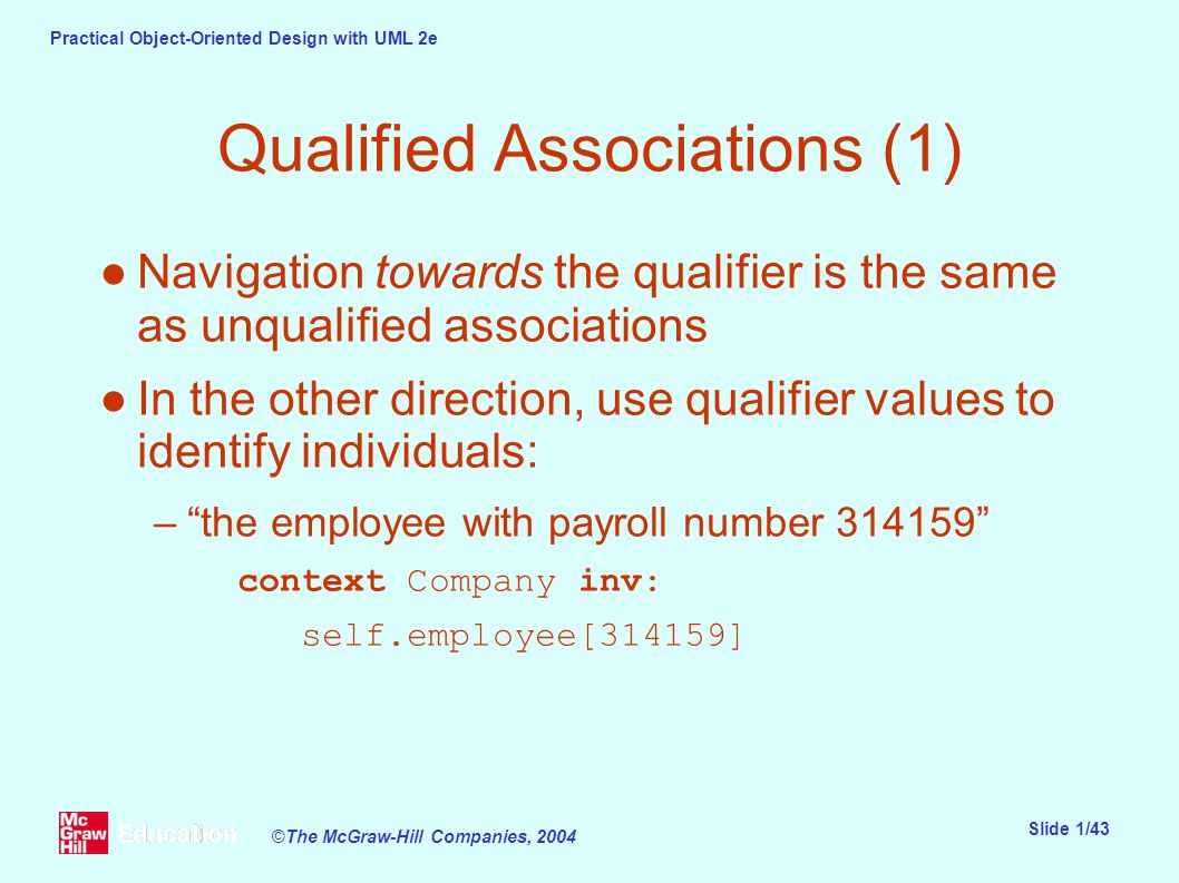 Practical Object-Oriented Design with UML 2e Slide 1/43 ©The McGraw-Hill Companies, 2004 Qualified Associations (1) ●Navigation towards the qualifier is the same as unqualified associations ●In the other direction, use qualifier values to identify individuals: – the employee with payroll number 314159 context Company inv: self.employee[314159]