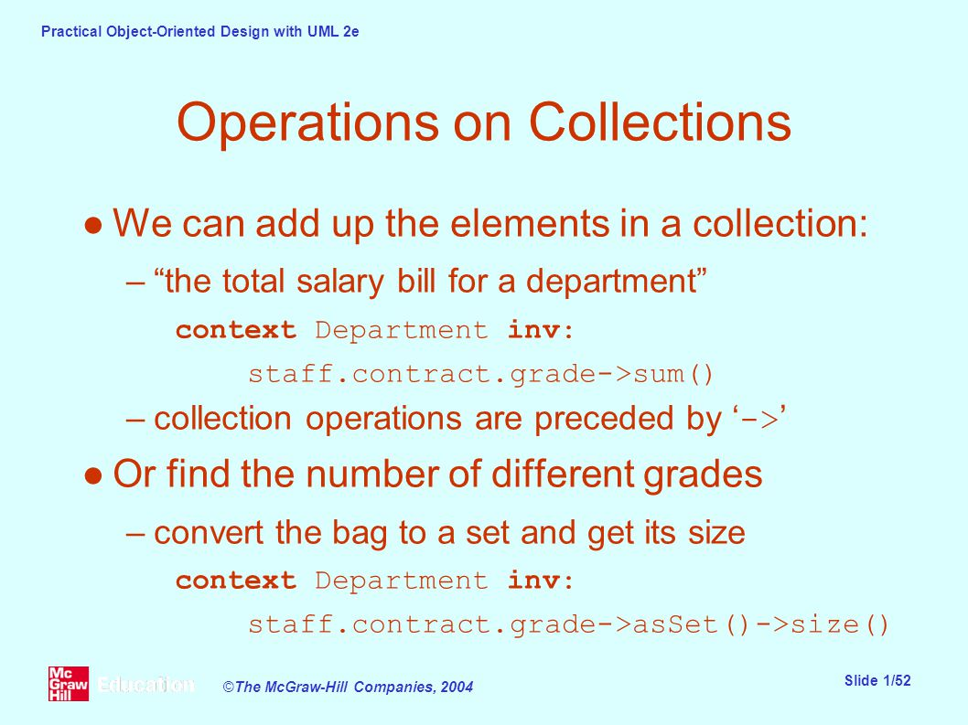 Practical Object-Oriented Design with UML 2e Slide 1/52 ©The McGraw-Hill Companies, 2004 Operations on Collections ●We can add up the elements in a collection: – the total salary bill for a department context Department inv: staff.contract.grade->sum() –collection operations are preceded by ' -> ' ●Or find the number of different grades –convert the bag to a set and get its size context Department inv: staff.contract.grade->asSet()->size()