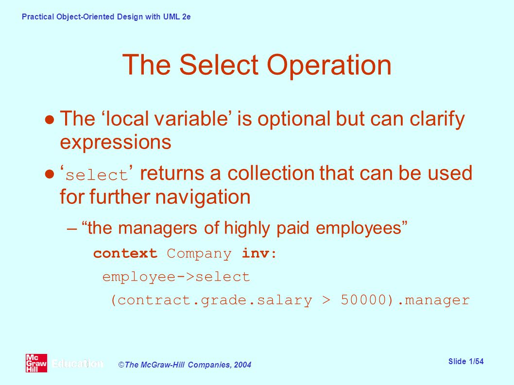 Practical Object-Oriented Design with UML 2e Slide 1/54 ©The McGraw-Hill Companies, 2004 The Select Operation ●The 'local variable' is optional but can clarify expressions ●' select ' returns a collection that can be used for further navigation – the managers of highly paid employees context Company inv: employee->select (contract.grade.salary > 50000).manager